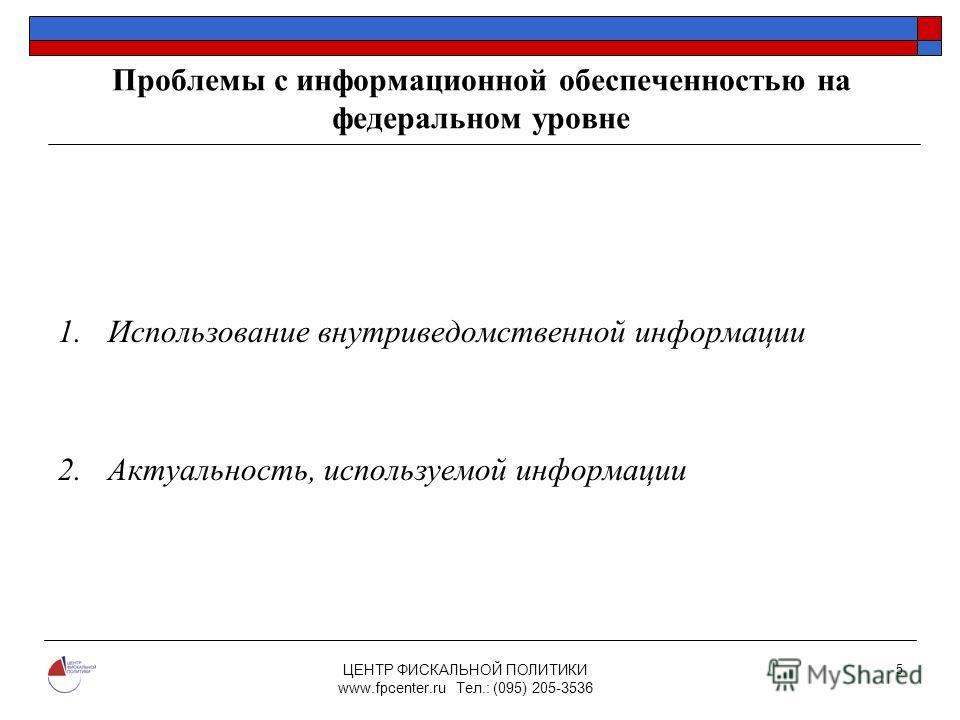 ЦЕНТР ФИСКАЛЬНОЙ ПОЛИТИКИ www.fpcenter.ru Тел.: (095) 205-3536 5 Проблемы с информационной обеспеченностью на федеральном уровне 1.Использование внутриведомственной информации 2.Актуальность, используемой информации