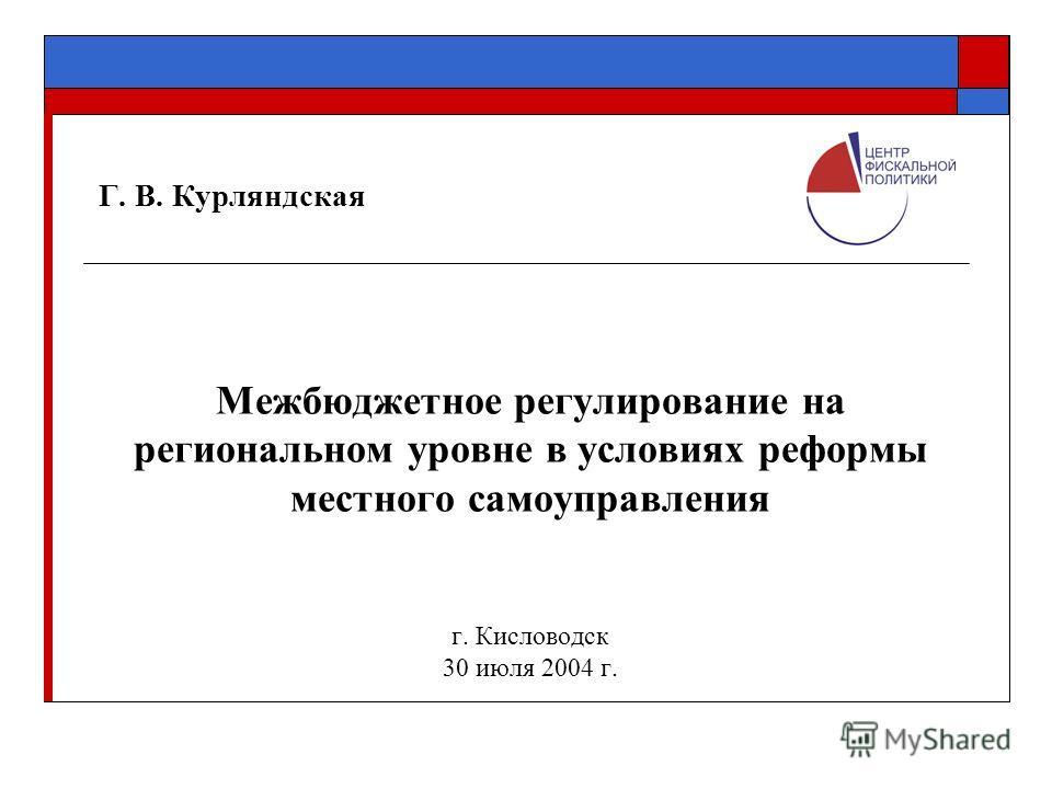 Г. В. Курляндская Межбюджетное регулирование на региональном уровне в условиях реформы местного самоуправления г. Кисловодск 30 июля 2004 г.