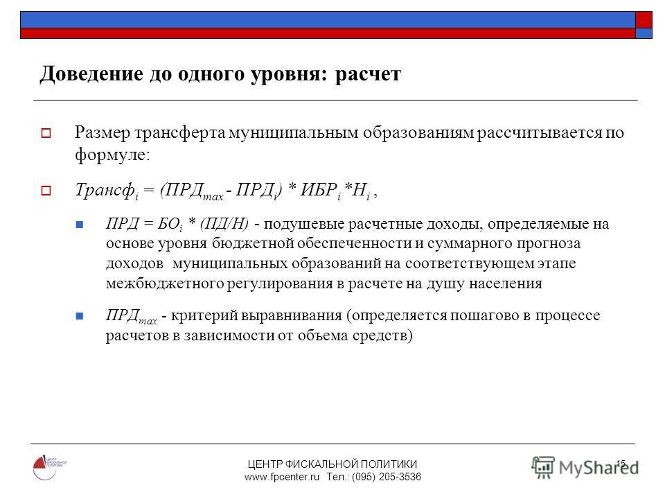 ЦЕНТР ФИСКАЛЬНОЙ ПОЛИТИКИ www.fpcenter.ru Тел.: (095) 205-3536 15 Доведение до одного уровня: расчет Размер трансферта муниципальным образованиям рассчитывается по формуле: Трансф i = (ПРД max - ПРД i ) * ИБР i *Н i, ПРД = БО i * (ПД/Н) - подушевые р