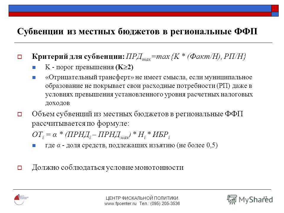 ЦЕНТР ФИСКАЛЬНОЙ ПОЛИТИКИ www.fpcenter.ru Тел.: (095) 205-3536 17 Субвенции из местных бюджетов в региональные ФФП Критерий для субвенции: ПРД max =max {K * (Факт/Н), РП/Н} K - порог превышения (K 2) «Отрицательный трансферт» не имеет смысла, если му