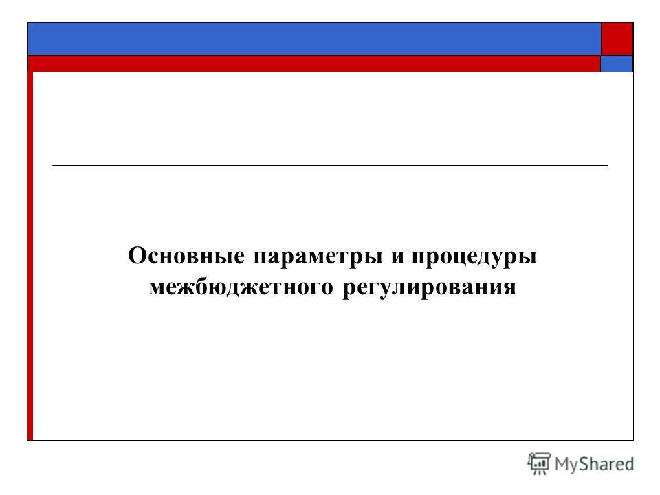 Основные параметры и процедуры межбюджетного регулирования