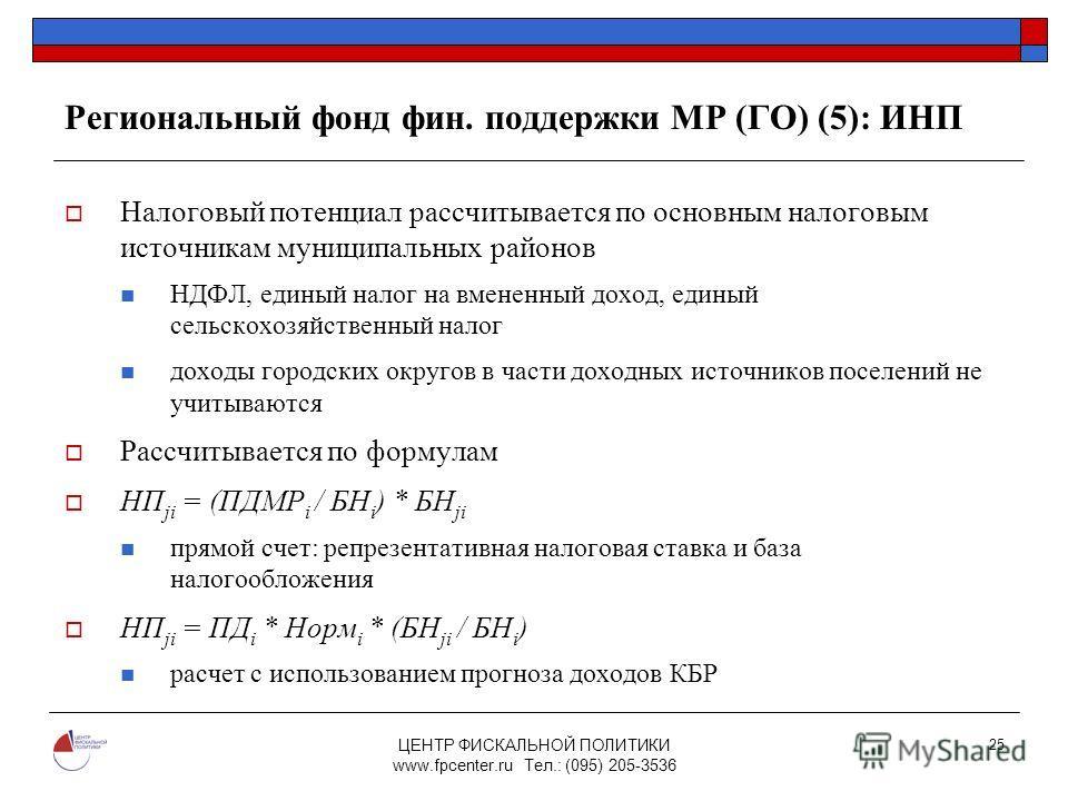 ЦЕНТР ФИСКАЛЬНОЙ ПОЛИТИКИ www.fpcenter.ru Тел.: (095) 205-3536 25 Региональный фонд фин. поддержки МР (ГО) (5): ИНП Налоговый потенциал рассчитывается по основным налоговым источникам муниципальных районов НДФЛ, единый налог на вмененный доход, едины