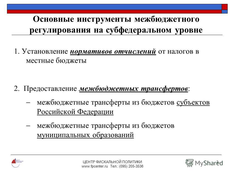 ЦЕНТР ФИСКАЛЬНОЙ ПОЛИТИКИ www.fpcenter.ru Тел.: (095) 205-3536 2 Основные инструменты межбюджетного регулирования на субфедеральном уровне 1. Установление нормативов отчислений от налогов в местные бюджеты 2. Предоставление межбюджетных трансфертов: