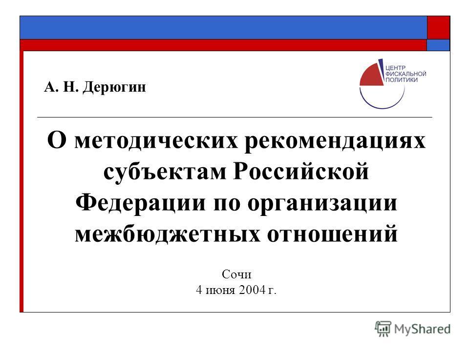 А. Н. Дерюгин О методических рекомендациях субъектам Российской Федерации по организации межбюджетных отношений Сочи 4 июня 2004 г.