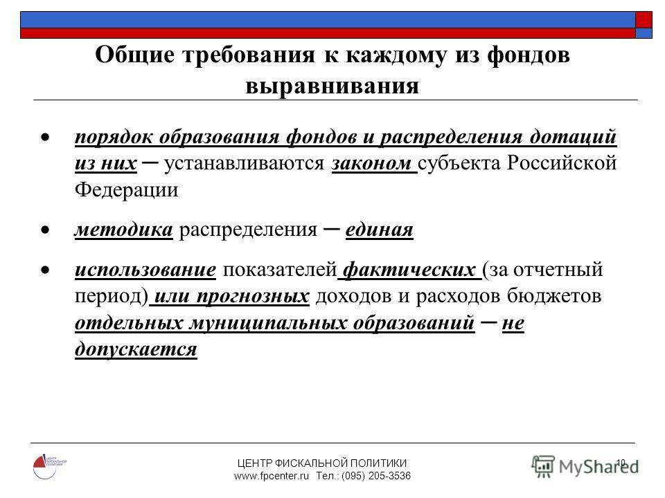 ЦЕНТР ФИСКАЛЬНОЙ ПОЛИТИКИ www.fpcenter.ru Тел.: (095) 205-3536 10 Общие требования к каждому из фондов выравнивания порядок образования фондов и распределения дотаций из них устанавливаются законом субъекта Российской Федерации методика распределения
