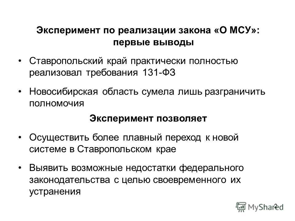 2 Эксперимент по реализации закона «О МСУ»: первые выводы Ставропольский край практически полностью реализовал требования 131-ФЗ Новосибирская область сумела лишь разграничить полномочия Эксперимент позволяет Осуществить более плавный переход к новой