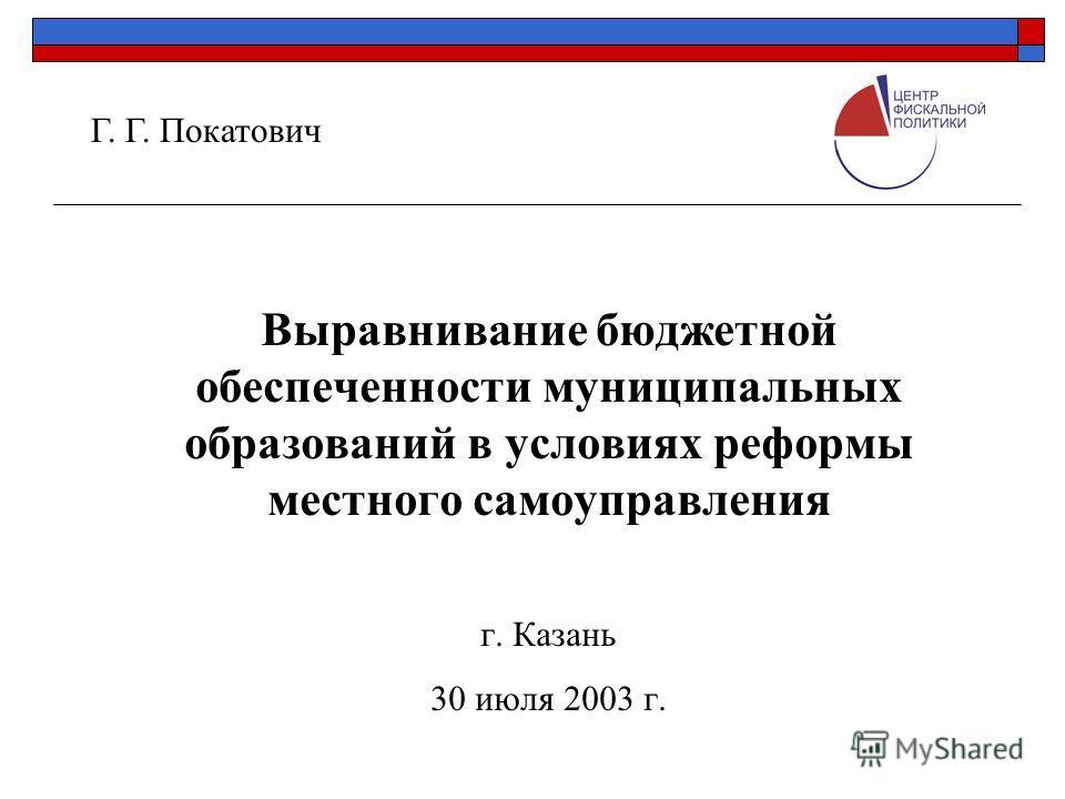 Выравнивание бюджетной обеспеченности муниципальных образований в условиях реформы местного самоуправления г. Казань 30 июля 2003 г. Г. Г. Покатович
