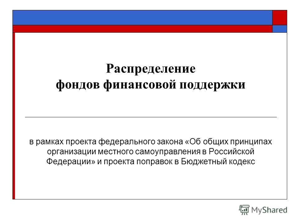 Распределение фондов финансовой поддержки в рамках проекта федерального закона «Об общих принципах организации местного самоуправления в Российской Федерации» и проекта поправок в Бюджетный кодекс