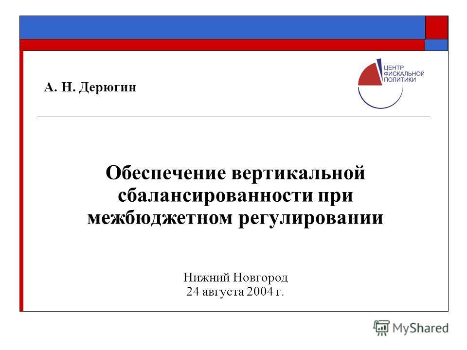 А. Н. Дерюгин Обеспечение вертикальной сбалансированности при межбюджетном регулировании Нижний Новгород 24 августа 2004 г.