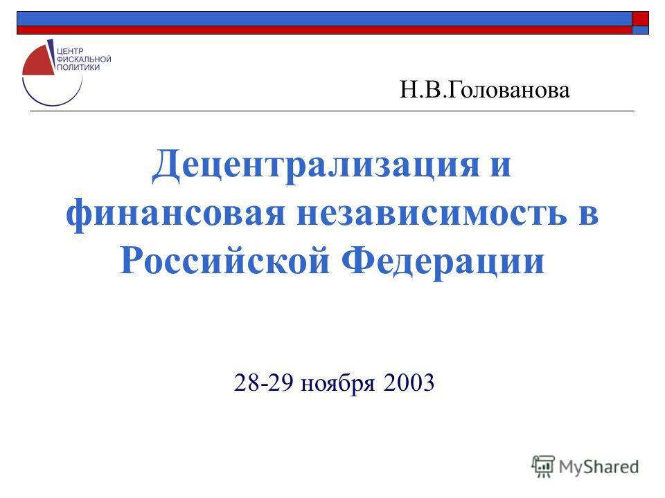 Децентрализация и финансовая независимость в Российской Федерации Н.В.Голованова 28-29 ноября 2003