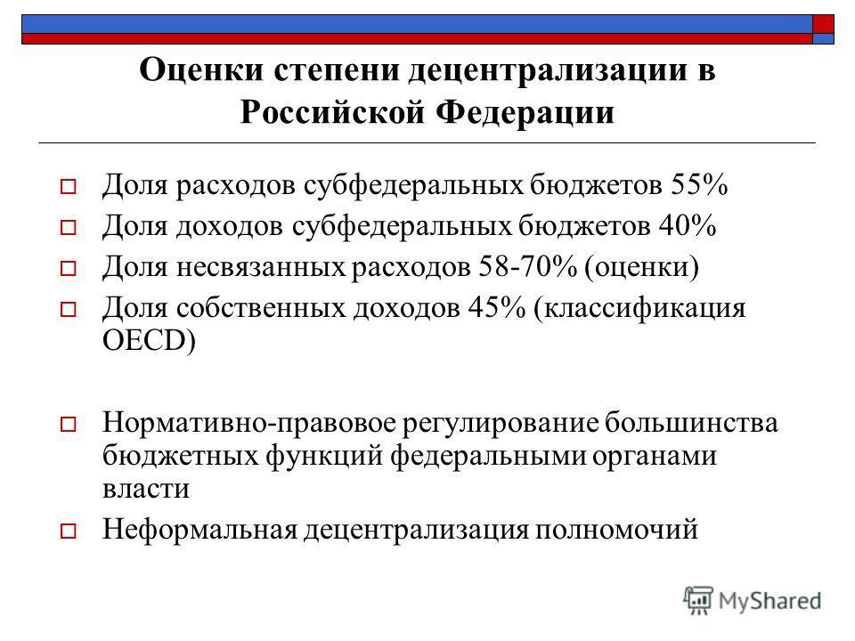 Оценки степени децентрализации в Российской Федерации Доля расходов субфедеральных бюджетов 55% Доля доходов субфедеральных бюджетов 40% Доля несвязанных расходов 58-70% (оценки) Доля собственных доходов 45% (классификация OECD) Нормативно-правовое р