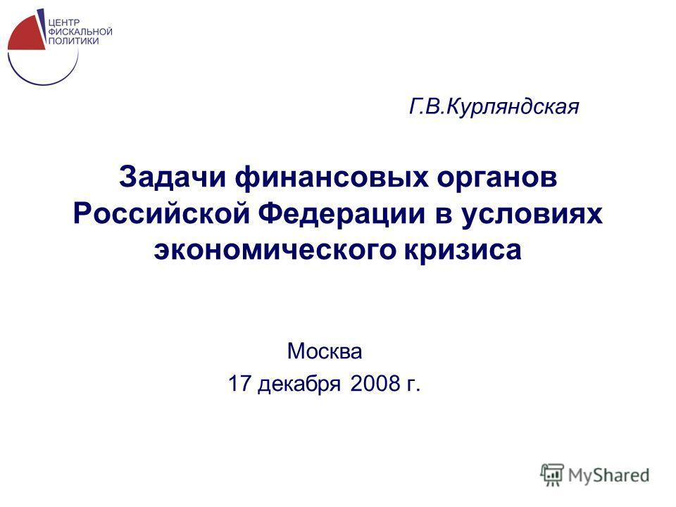 Задачи финансовых органов Российской Федерации в условиях экономического кризиса Москва 17 декабря 2008 г. Г.В.Курляндская