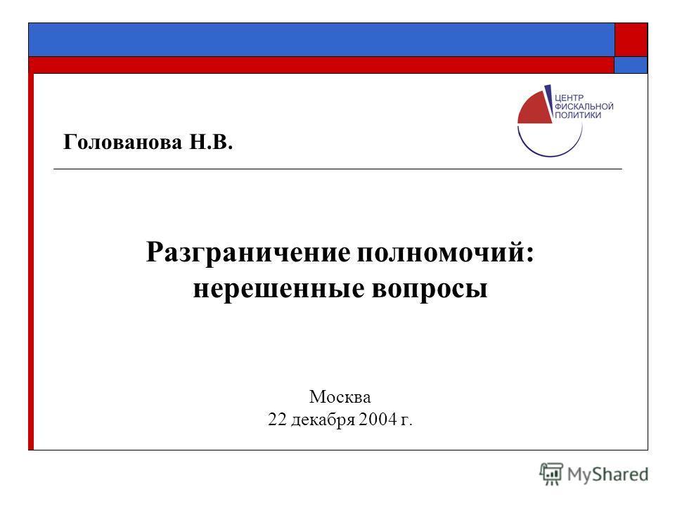 Голованова Н.В. Разграничение полномочий: нерешенные вопросы Москва 22 декабря 2004 г.