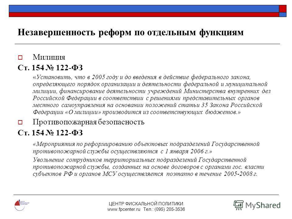 ЦЕНТР ФИСКАЛЬНОЙ ПОЛИТИКИ www.fpcenter.ru Тел.: (095) 205-3536 Незавершенность реформ по отдельным функциям Милиция Ст. 154 122-ФЗ «Установить, что в 2005 году и до введения в действие федерального закона, определяющего порядок организации и деятельн