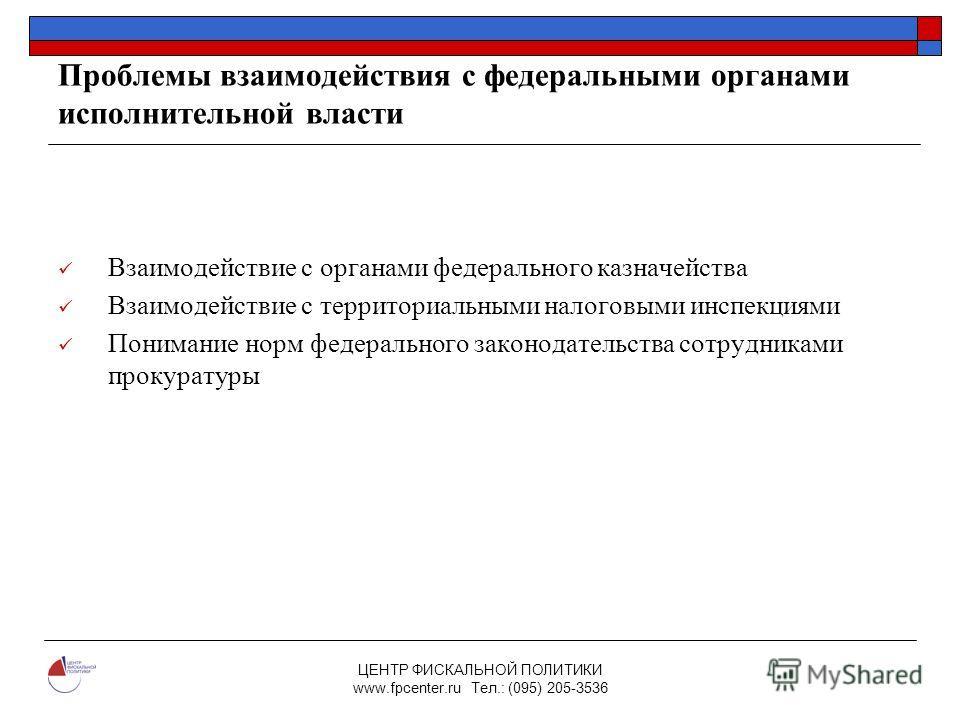 ЦЕНТР ФИСКАЛЬНОЙ ПОЛИТИКИ www.fpcenter.ru Тел.: (095) 205-3536 Проблемы взаимодействия с федеральными органами исполнительной власти Взаимодействие с органами федерального казначейства Взаимодействие с территориальными налоговыми инспекциями Понимани