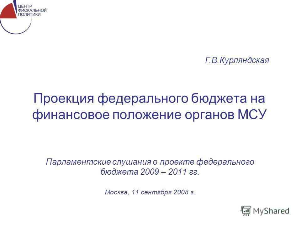 Проекция федерального бюджета на финансовое положение органов МСУ Парламентские слушания о проекте федерального бюджета 2009 – 2011 гг. Москва, 11 сентября 2008 г. Г.В.Курляндская