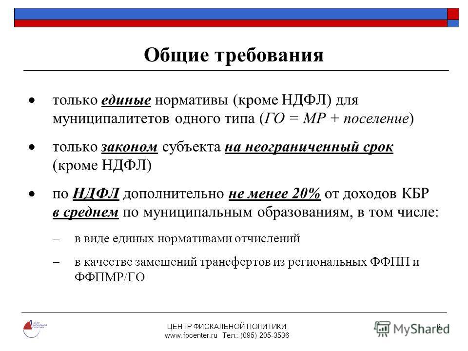 ЦЕНТР ФИСКАЛЬНОЙ ПОЛИТИКИ www.fpcenter.ru Тел.: (095) 205-3536 6 Общие требования только единые нормативы (кроме НДФЛ) для муниципалитетов одного типа (ГО = МР + поселение) только законом субъекта на неограниченный срок (кроме НДФЛ) по НДФЛ дополните