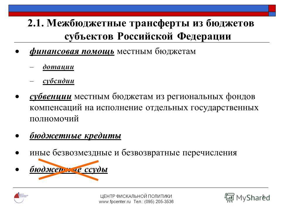ЦЕНТР ФИСКАЛЬНОЙ ПОЛИТИКИ www.fpcenter.ru Тел.: (095) 205-3536 9 2.1. Межбюджетные трансферты из бюджетов субъектов Российской Федерации финансовая помощь местным бюджетам дотации субсидии субвенции местным бюджетам из региональных фондов компенсаций