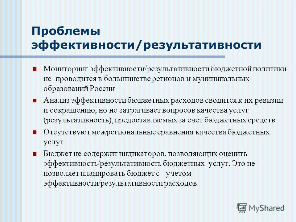 Проблемы эффективности/результативности Мониторинг эффективности/результативности бюджетной политики не проводится в большинстве регионов и муниципальных образований России Анализ эффективности бюджетных расходов сводится к их ревизии и сокращению, н