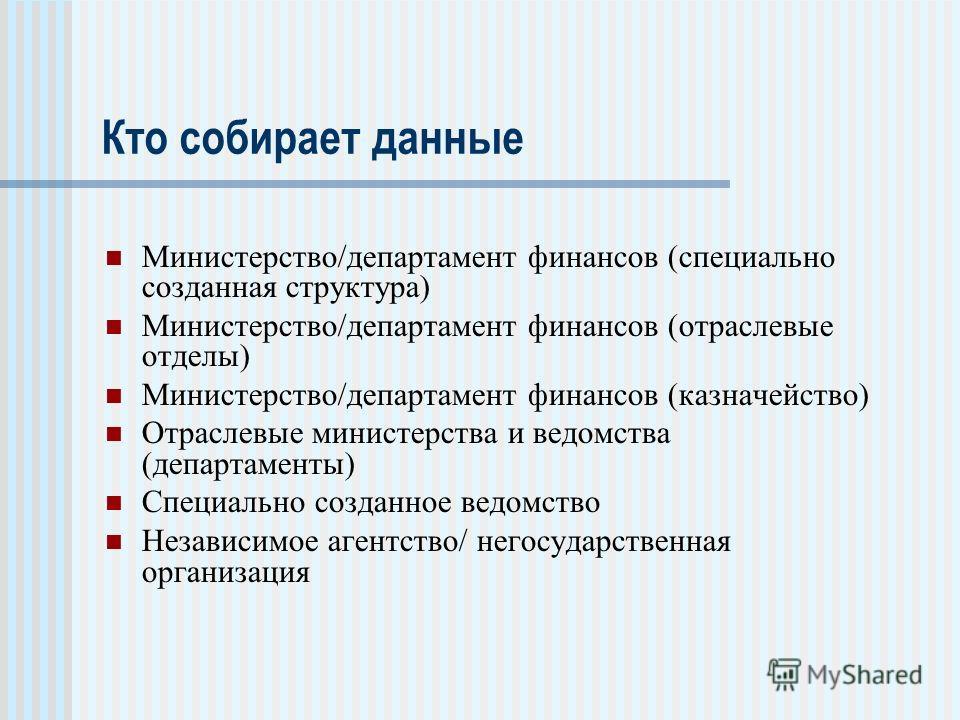 Кто собирает данные Министерство/департамент финансов (специально созданная структура) Министерство/департамент финансов (отраслевые отделы) Министерство/департамент финансов (казначейство) Отраслевые министерства и ведомства (департаменты) Специальн