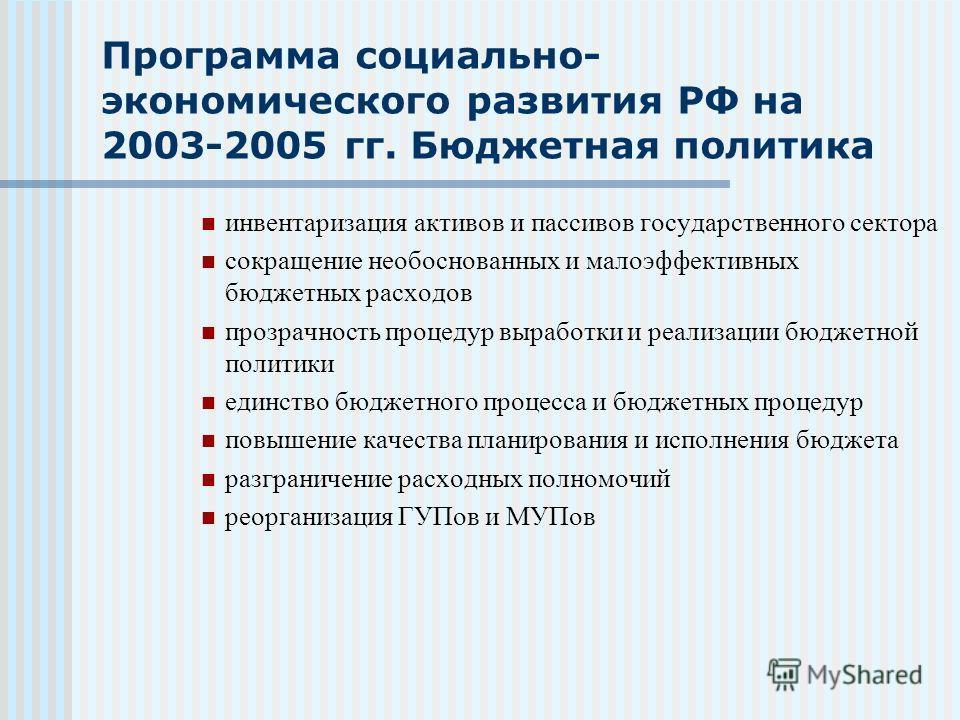 Программа социально- экономического развития РФ на 2003-2005 гг. Бюджетная политика инвентаризация активов и пассивов государственного сектора сокращение необоснованных и малоэффективных бюджетных расходов прозрачность процедур выработки и реализации