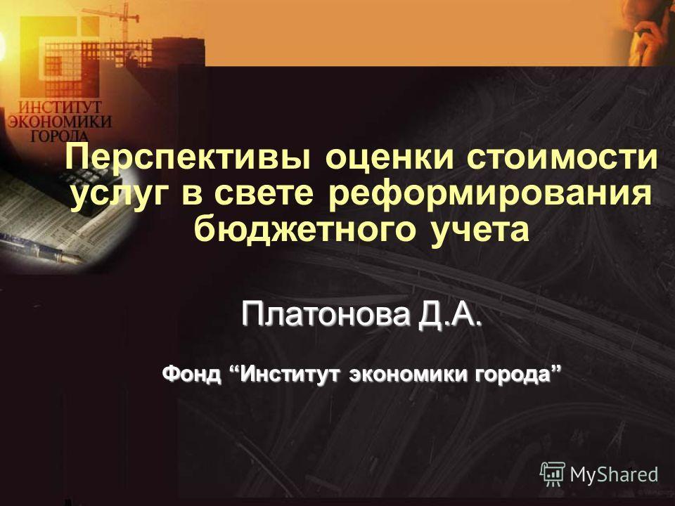 1 Перспективы оценки стоимости услуг в свете реформирования бюджетного учета Платонова Д.А. Фонд Институт экономики города