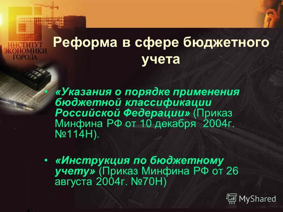 2 Реформа в сфере бюджетного учета «Указания о порядке применения бюджетной классификации Российской Федерации» (Приказ Минфина РФ от 10 декабря 2004г.114Н). «Инструкция по бюджетному учету» (Приказ Минфина РФ от 26 августа 2004г. 70Н)