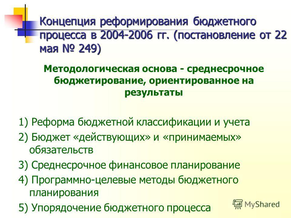 Концепция реформирования бюджетного процесса в 2004-2006 гг. (постановление от 22 мая 249) Методологическая основа - среднесрочное бюджетирование, ориентированное на результаты 1) Реформа бюджетной классификации и учета 2) Бюджет «действующих» и «при