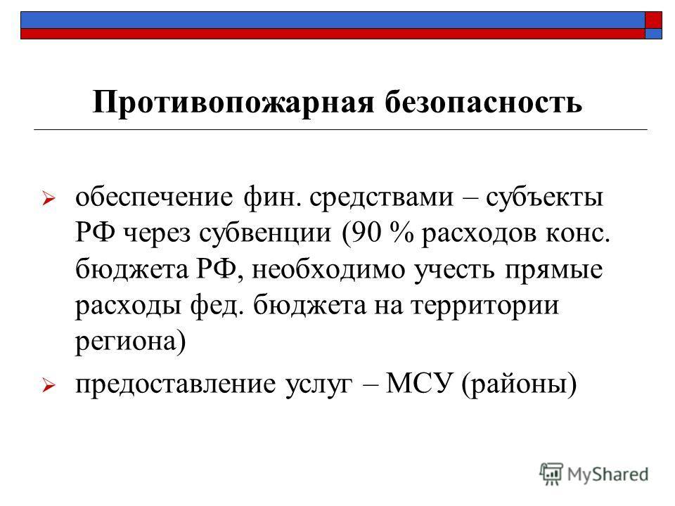 Противопожарная безопасность обеспечение фин. средствами – субъекты РФ через субвенции (90 % расходов конс. бюджета РФ, необходимо учесть прямые расходы фед. бюджета на территории региона) предоставление услуг – МСУ (районы)
