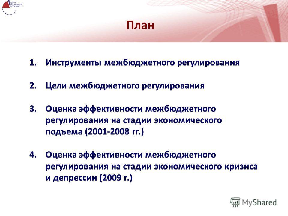 План 1.Инструменты межбюджетного регулирования 2.Цели межбюджетного регулирования 3.Оценка эффективности межбюджетного регулирования на стадии экономического подъема (2001-2008 гг.) 4.Оценка эффективности межбюджетного регулирования на стадии экономи