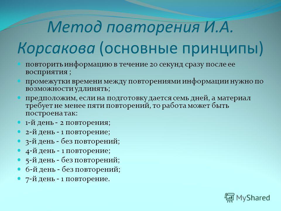 Метод повторения И.А. Корсакова (основные принципы) повторить информацию в течение 20 секунд сразу после ее восприятия ; промежутки времени между повторениями информации нужно по возможности удлинять; предположим, если на подготовку дается семь дней,