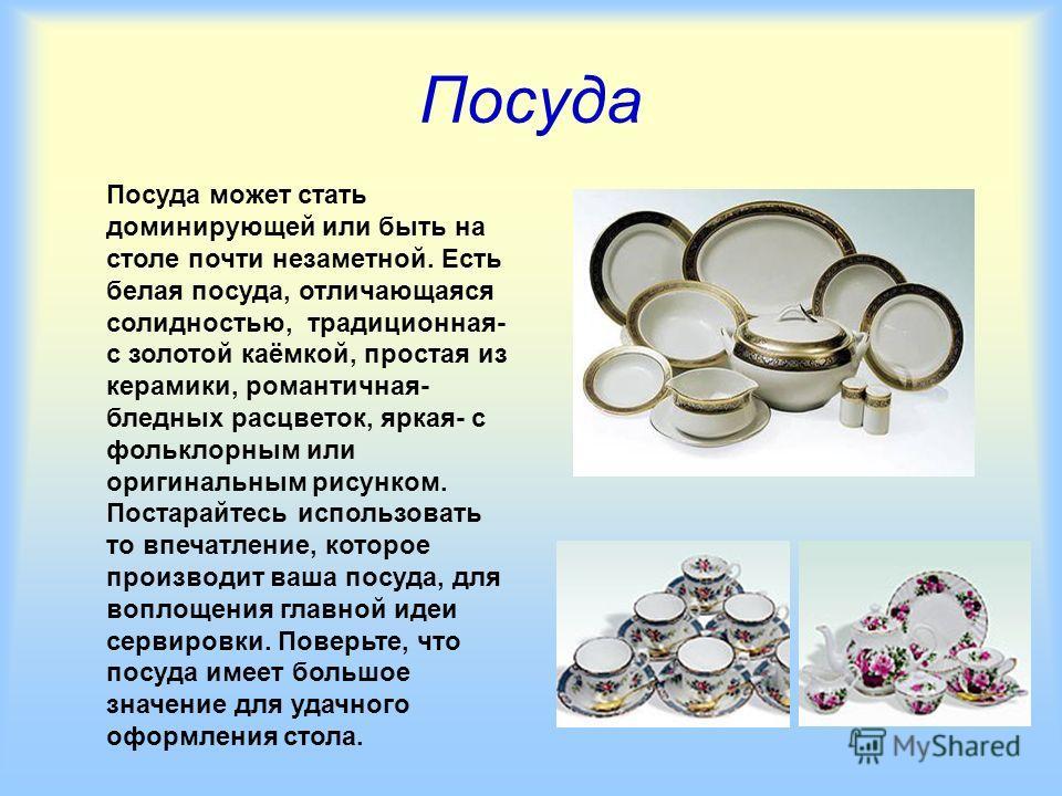 Посуда Посуда может стать доминирующей или быть на столе почти незаметной. Есть белая посуда, отличающаяся солидностью, традиционная- с золотой каёмкой, простая из керамики, романтичная- бледных расцветок, яркая- с фольклорным или оригинальным рисунк
