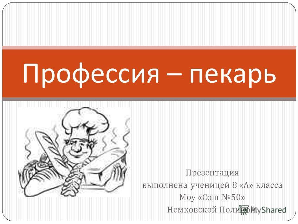 Презентация выполнена ученицей 8 « А » класса Моу « Сош 50» Немковской Полиной. Профессия – пекарь