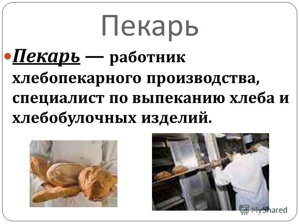 Пекарь Пекарь работник хлебопекарного производства, специалист по выпеканию хлеба и хлебобулочных изделий.