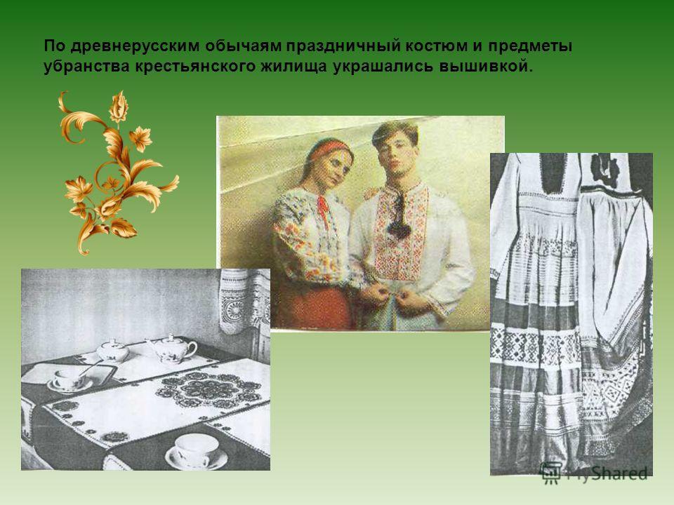 По древнерусским обычаям праздничный костюм и предметы убранства крестьянского жилища украшались вышивкой.