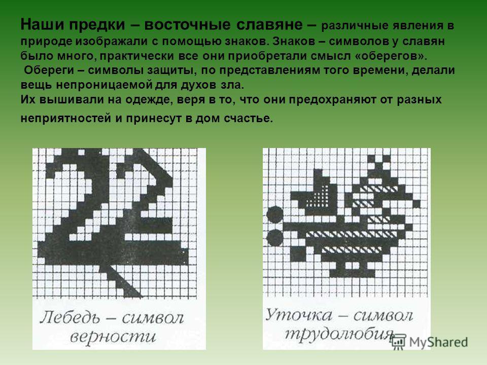Наши предки – восточные славяне – различные явления в природе изображали с помощью знаков. Знаков – символов у славян было много, практически все они приобретали смысл «оберегов». Обереги – символы защиты, по представлениям того времени, делали вещь