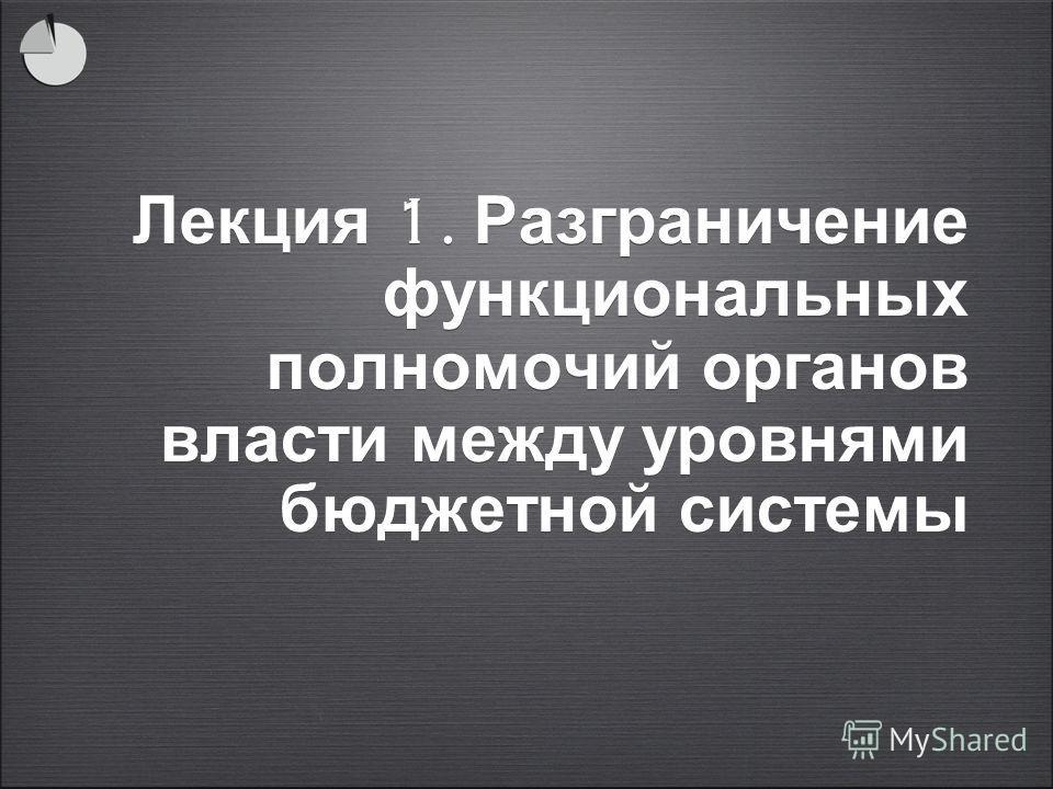 Лекция 1. Разграничение функциональных полномочий органов власти между уровнями бюджетной системы