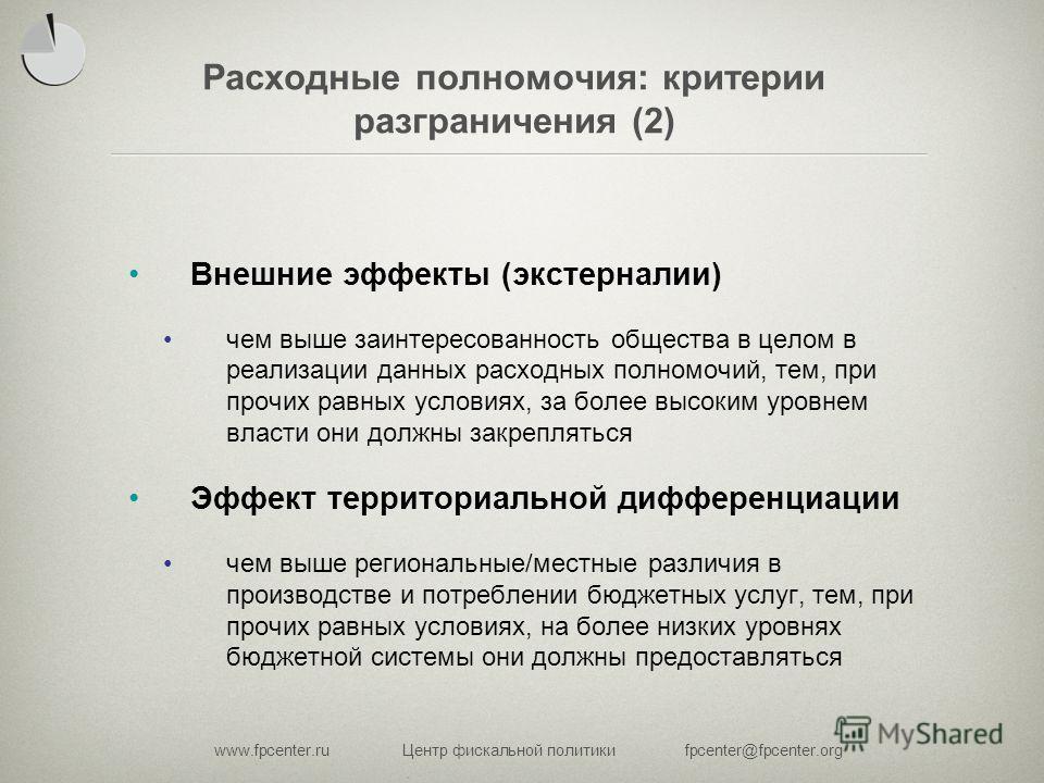 www.fpcenter.ruЦентр фискальной политикиfpcenter@fpcenter.org Расходные полномочия: критерии разграничения (2) Внешние эффекты (экстерналии) чем выше заинтересованность общества в целом в реализации данных расходных полномочий, тем, при прочих равных