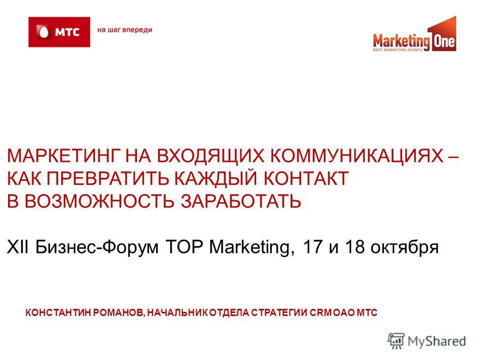 МАРКЕТИНГ НА ВХОДЯЩИХ КОММУНИКАЦИЯХ – КАК ПРЕВРАТИТЬ КАЖДЫЙ КОНТАКТ В ВОЗМОЖНОСТЬ ЗАРАБОТАТЬ ХII Бизнес-Форум TOP Marketing, 17 и 18 октября КОНСТАНТИН РОМАНОВ, НАЧАЛЬНИК ОТДЕЛА СТРАТЕГИИ CRM ОАО МТС