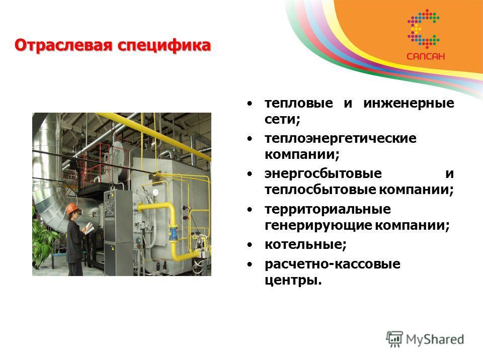 Отраслевая специфика тепловые и инженерные сети; теплоэнергетические компании; энергосбытовые и теплосбытовые компании; территориальные генерирующие компании; котельные; расчетно-кассовые центры.