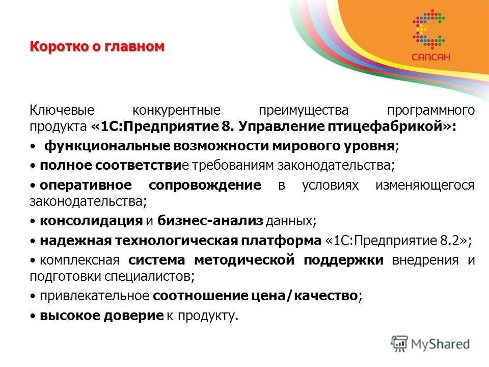 Коротко о главном Ключевые конкурентные преимущества программного продукта «1С:Предприятие 8. Управление птицефабрикой»: функциональные возможности мирового уровня; полное соответствие требованиям законодательства; оперативное сопровождение в условия