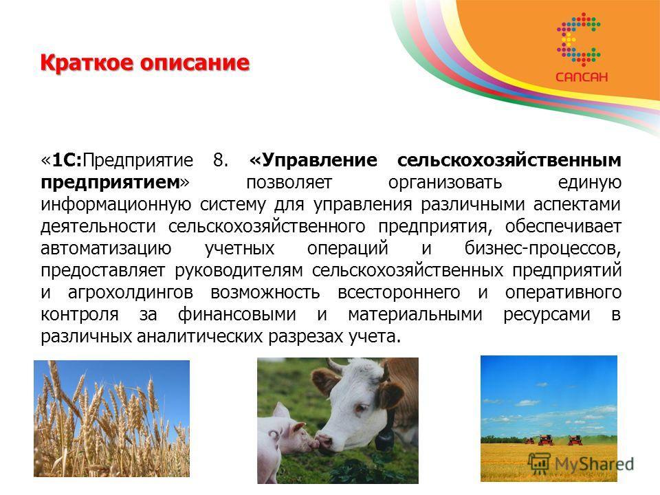 Краткое описание «1С:Предприятие 8. «Управление сельскохозяйственным предприятием» позволяет организовать единую информационную систему для управления различными аспектами деятельности сельскохозяйственного предприятия, обеспечивает автоматизацию уче