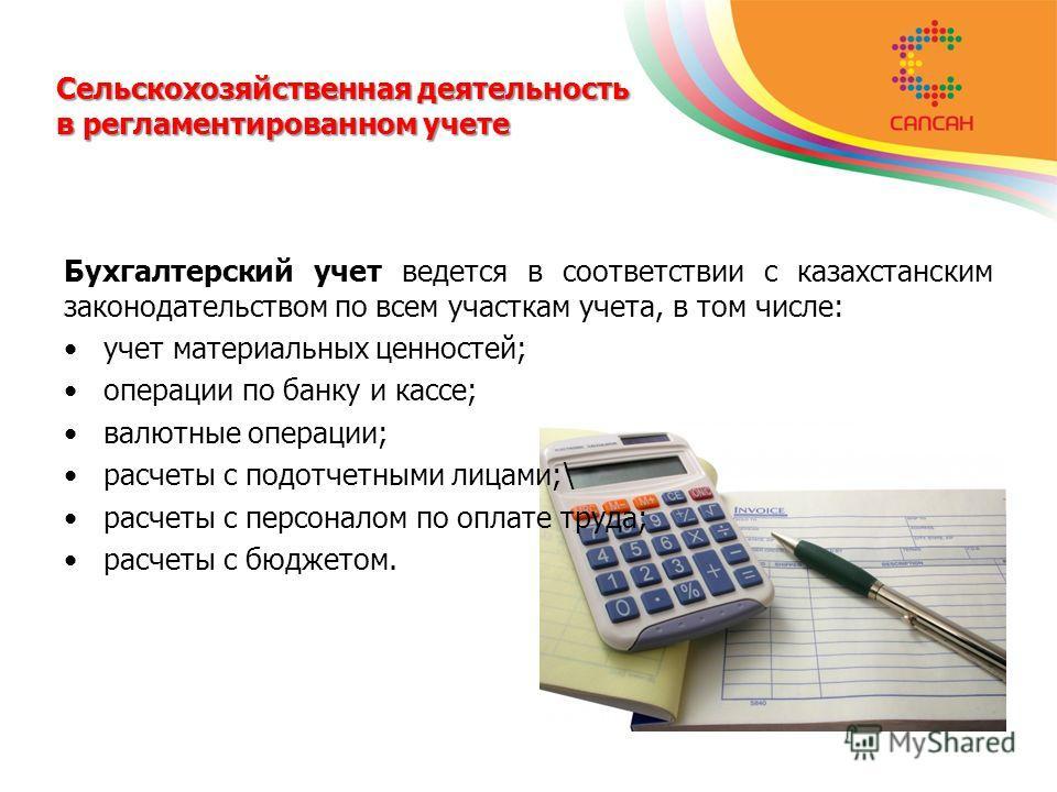 Сельскохозяйственная деятельность в регламентированном учете Бухгалтерский учет ведется в соответствии с казахстанским законодательством по всем участкам учета, в том числе: учет материальных ценностей; операции по банку и кассе; валютные операции; р