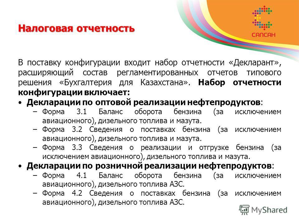 Налоговая отчетность В поставку конфигурации входит набор отчетности «Декларант», расширяющий состав регламентированных отчетов типового решения «Бухгалтерия для Казахстана». Набор отчетности конфигурации включает: Декларации по оптовой реализации не
