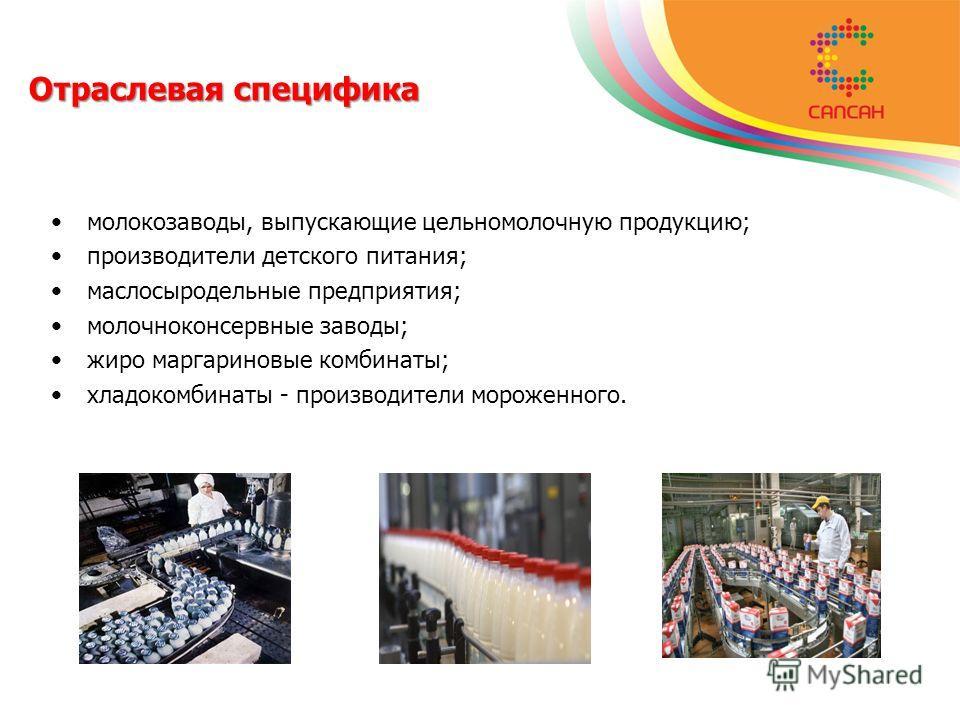 Отраслевая специфика молокозаводы, выпускающие цельномолочную продукцию; производители детского питания; маслосыродельные предприятия; молочноконсервные заводы; жиро маргариновые комбинаты; хладокомбинаты - производители мороженного.