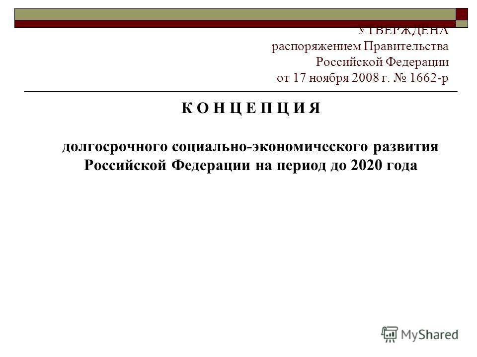 УТВЕРЖДЕНА распоряжением Правительства Российской Федерации от 17 ноября 2008 г. 1662-р К О Н Ц Е П Ц И Я долгосрочного социально-экономического развития Российской Федерации на период до 2020 года