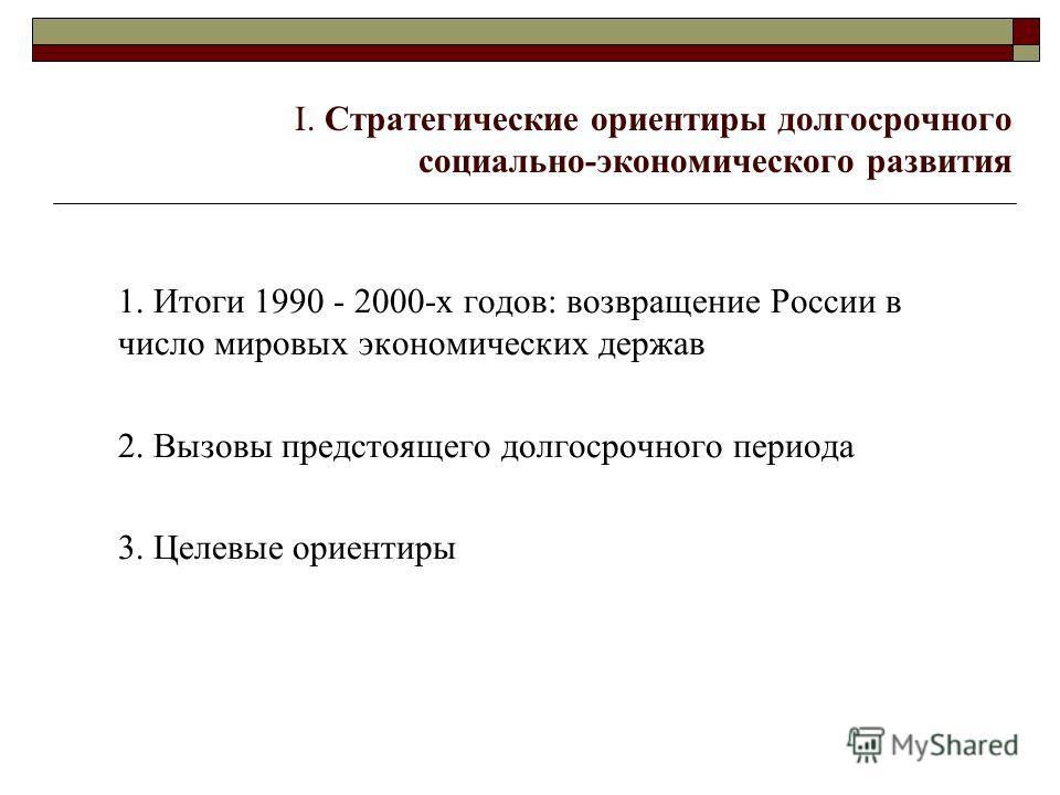 I. Стратегические ориентиры долгосрочного социально-экономического развития 1. Итоги 1990 - 2000-х годов: возвращение России в число мировых экономических держав 2. Вызовы предстоящего долгосрочного периода 3. Целевые ориентиры