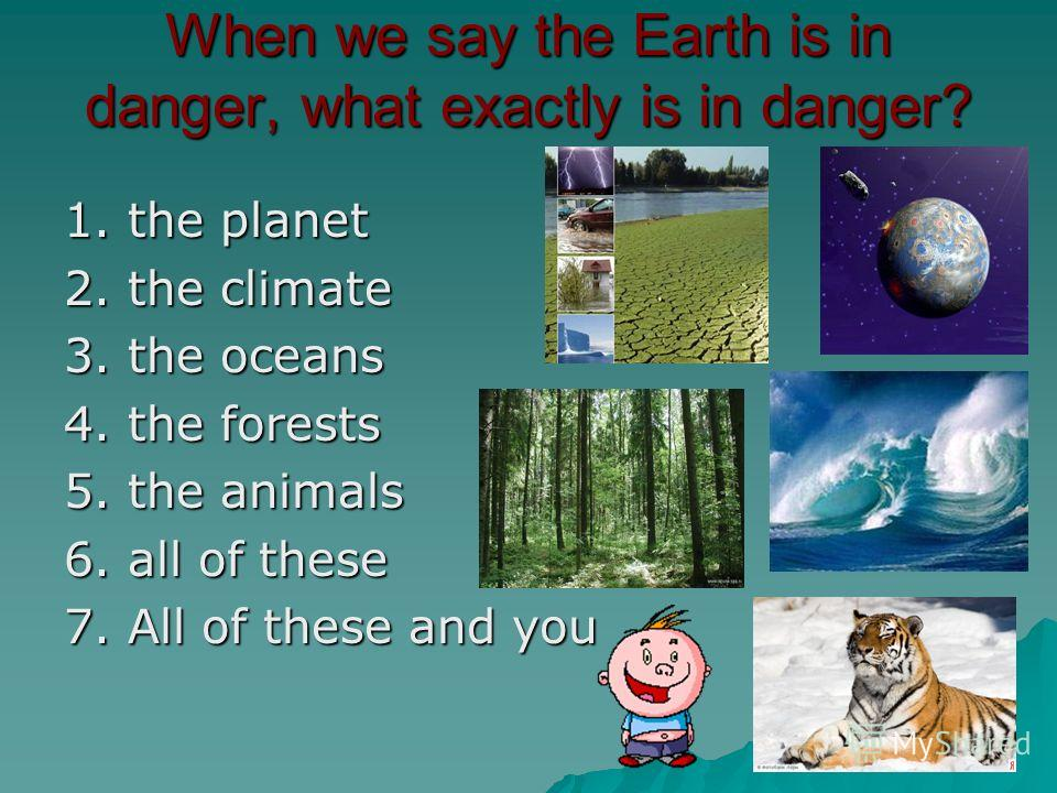 When we say the Earth is in danger, what exactly is in danger? 1. the planet 2. the climate 3. the oceans 4. the forests 5. the animals 6. all of these 7. All of these and you