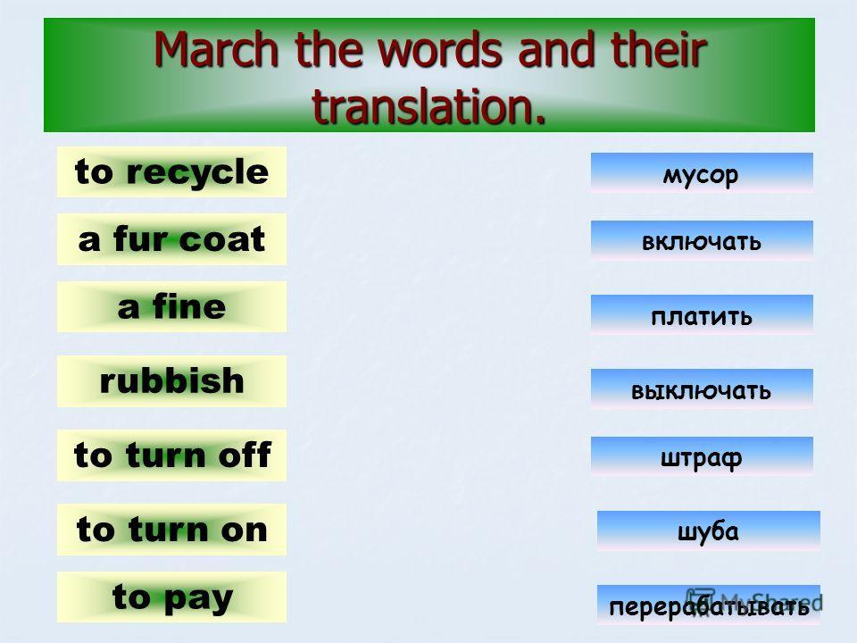 March the words and their translation. a fur coat a fine to pay to turn on to turn off rubbish to recycle платить включать выключать мусор штраф шуба перерабатывать