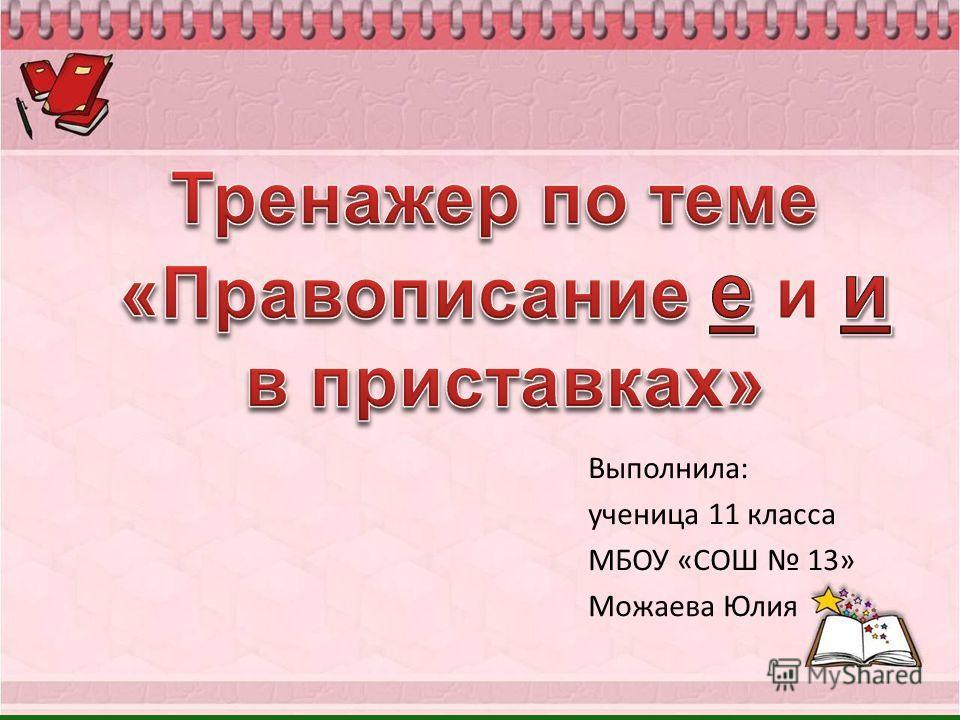 Выполнила: ученица 11 класса МБОУ «СОШ 13» Можаева Юлия